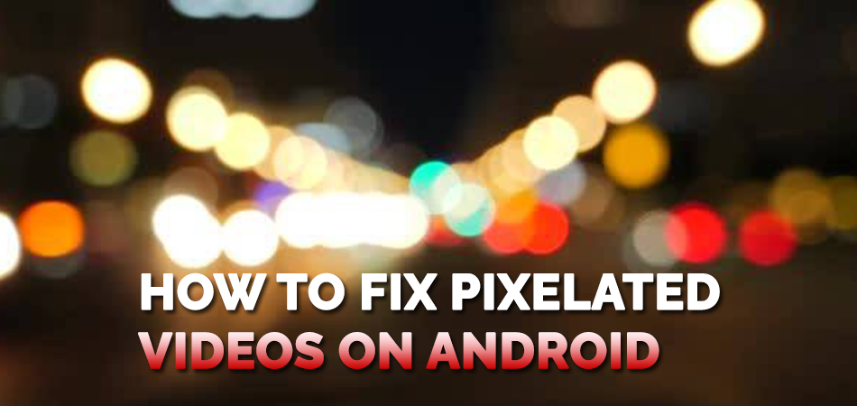 How-to-Fix-Pixelated-Videos-on-Android